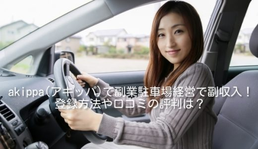 akippa(アキッパ)で副業駐車場経営で副収入!登録方法や口コミの評判は?