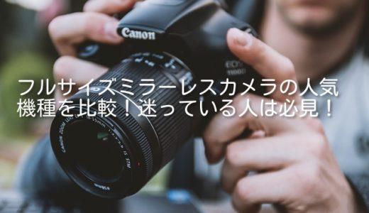 人気フルサイズミラーレスカメラを比較!ソニーやキャノンで悩む人は必見!